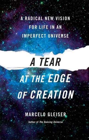 A Tear at the Edge of Creation : A Radical New Vision for Life in an Imperfect Universe