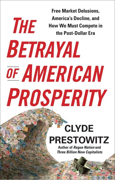 The Betrayal of American Prosperity : Free Market Delusions, America's Decline, and How We Must Compete in the Post-Dollar Era
