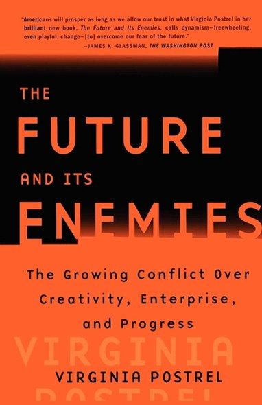 The Future and Its Enemies : The Growing Conflict Over Creativity, Enterprise,