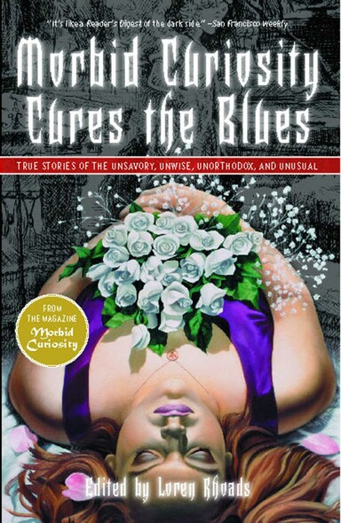 Morbid Curiosity Cures the Blues : True Stories of the Unsavory, Unwise, Unorthodox and Unusual from the magazine 'Morbid Curiosity'
