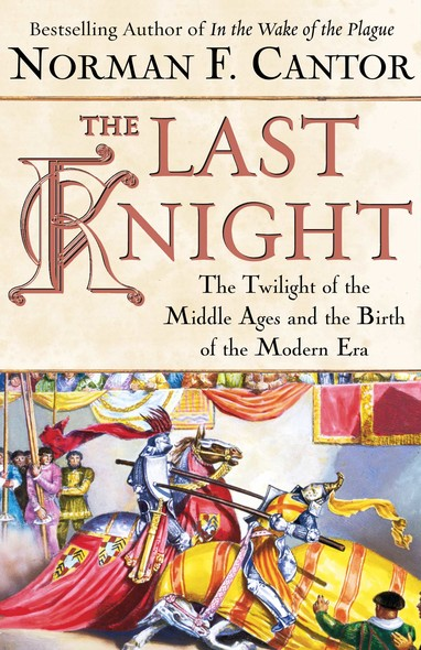 The Last Knight : The Twilight of the Middle Ages and the Birth of t