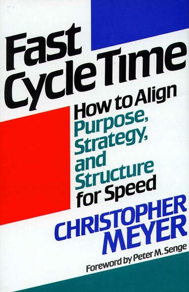 Fast Cycle Time : How to Align Purpose, Strategy, and Structure for