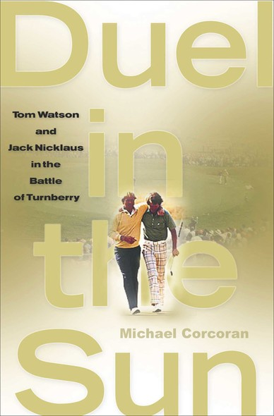 Duel in the Sun : Tom Watson and Jack Nicklaus in the Battle of Turn