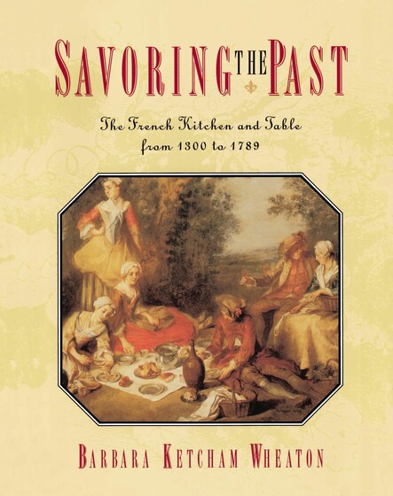 Savoring the Past : The French Kitchen and Table from 1300 to 1789