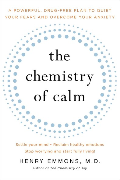 The Chemistry of Calm : A Powerful, Drug-Free Plan to Quiet Your Fears and Overcome Your Anxiety