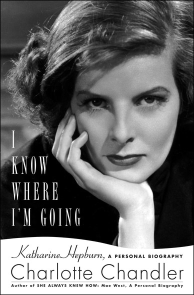 I Know Where I'm Going : Katharine Hepburn, A Personal Biography