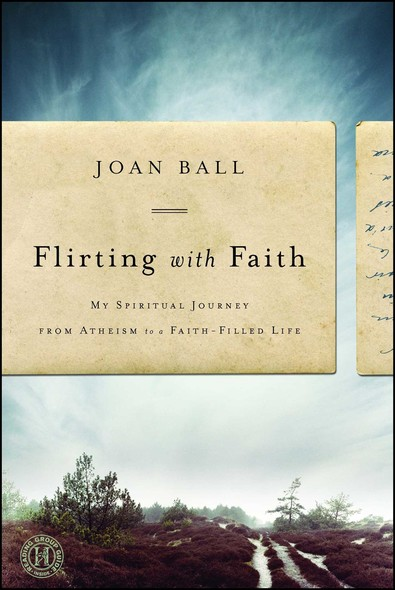 Flirting with Faith : My Spiritual Journey from Atheism to a Faith-Filled Life