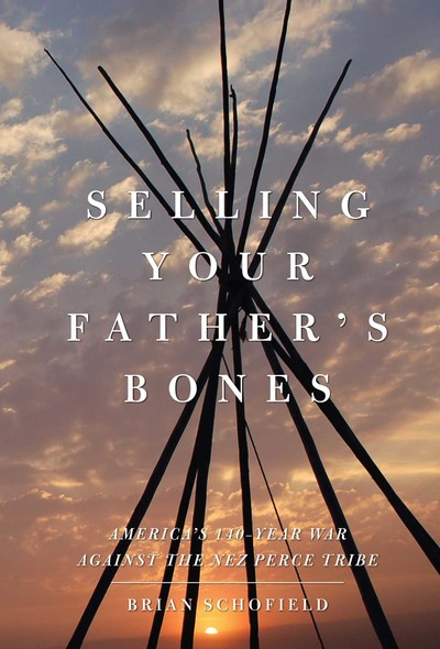 Selling Your Father's Bones : America's 140-Year War against the Nez Perce Tribe