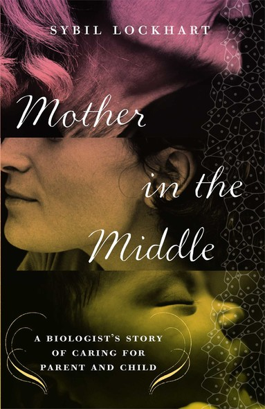 Mother in the Middle : A Biologist's Story of Caring for Parent and Child