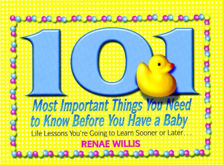 101 Most Important Things You Need to Know Before You Have a Baby : Life Lessons You're Going to Learn Sooner or Later...