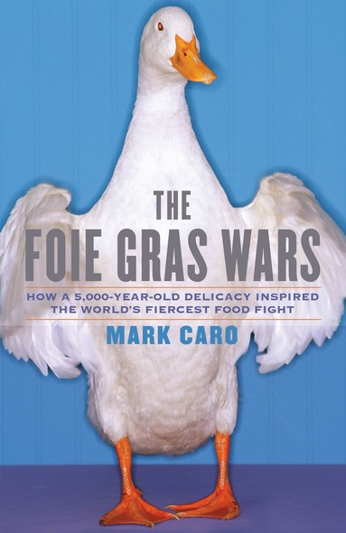 The Foie Gras Wars : How a 5,000-Year-Old Delicacy Inspired the World's Fiercest Food Fight