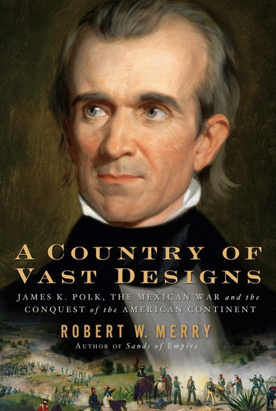 A Country of Vast Designs : James K. Polk, the Mexican War and the Conquest of the American Continent