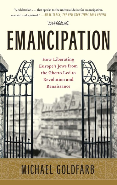 Emancipation : How Liberating Europe's Jews from the Ghetto Led to Revolution and Renaissance