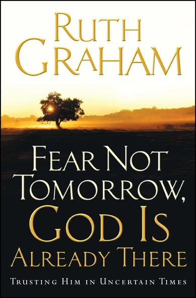 Fear Not Tomorrow, God Is Already There : Trusting Him in Uncertain Times