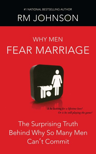 Why Men Fear Marriage : The Surprising Truth Behind Why So Many Men Can't Commit