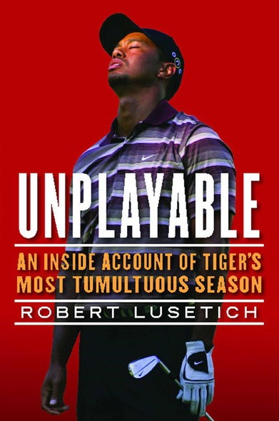 Unplayable : An Inside Account of Tiger's Most Tumultuous Season