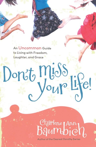 Don't Miss Your Life! : An Uncommon Guide to Living with Freedom, Laughter, and Grace