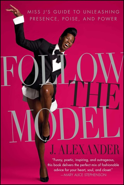 Follow the Model : Miss J's Guide to Unleashing Presence, Poise, and Power