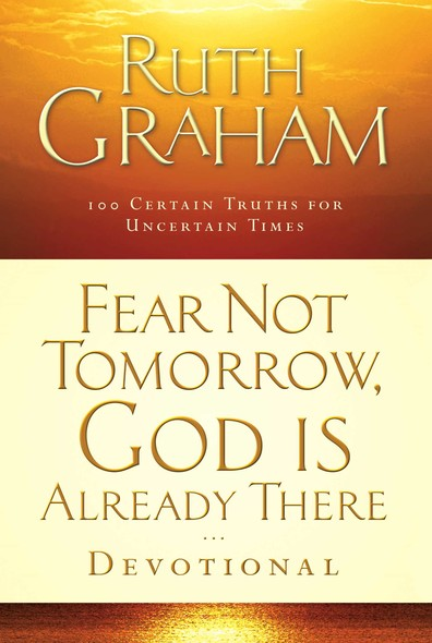 Fear Not Tomorrow, God Is Already There Devotional : 100 Certain Truths for Uncertain Times