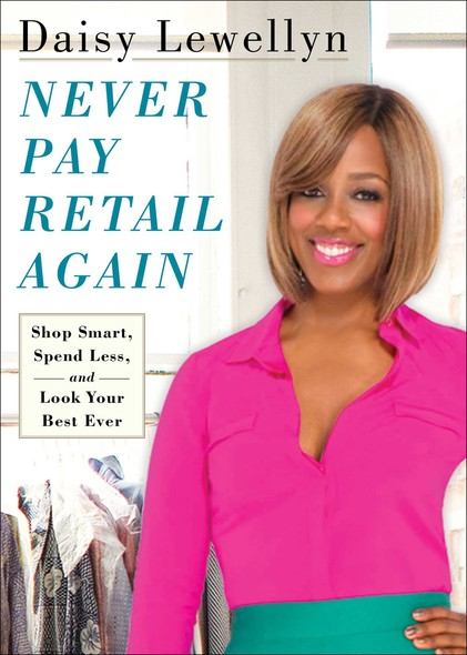 Never Pay Retail Again : Shop Smart, Spend Less, and Look Your Best Ever