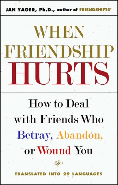 When Friendship Hurts : How to Deal with Friends Who Betray, Abandon, or Wound You