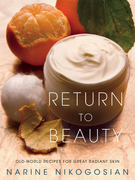 Return to Beauty : Old-World Recipes for Great Radiant Skin