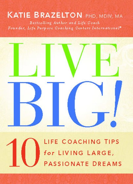 Live Big! : 10 Life Coaching Tips for Living Large, Passionate Dreams