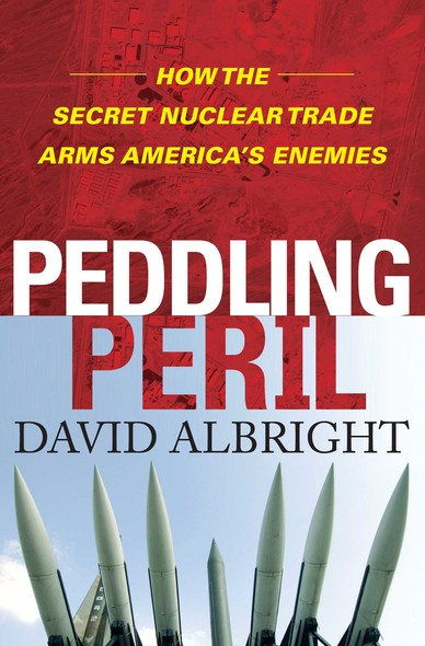 Peddling Peril : How the Secret Nuclear Trade Arms America's Enemie