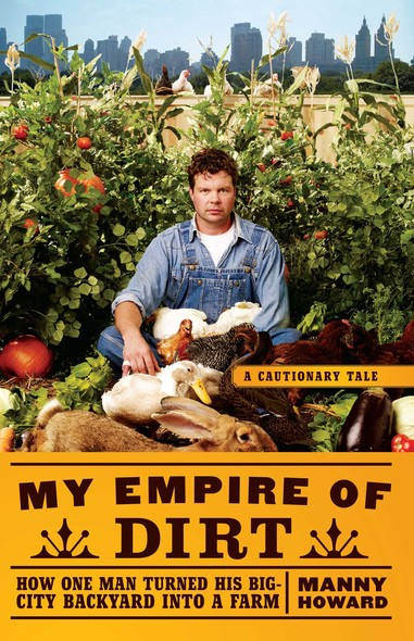 My Empire of Dirt : How One Man Turned His Big-City Backyard into a Farm