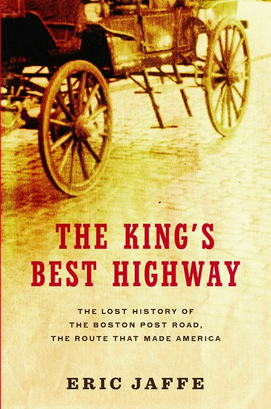 The King's Best Highway : The Lost History of the Boston Post Road, the Route That Made America