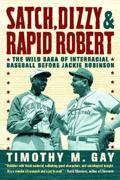 Satch, Dizzy, and Rapid Robert : The Wild Saga of Interracial Baseball Before Jackie Robinson