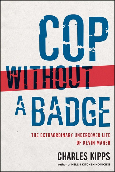 Cop Without a Badge : The Extraordinary Undercover Life of Kevin Maher