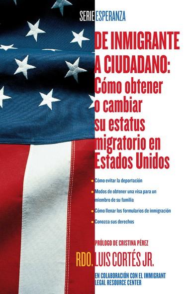 De inmigrante a ciudadano (A Simple Guide to US Immigration) : Como obtener o cambiar su estatus migratorio en Estados Unidos (How to Change Your Immigration Status in the United States)
