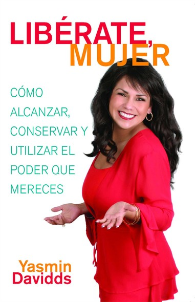 ¡Libérate mujer! (Take Back Your Power) : Cómo alcanzar, conservar y utilizar el poder que mereces (How to Reclaim It, Keep It, and Use It to Get What You Deserve)