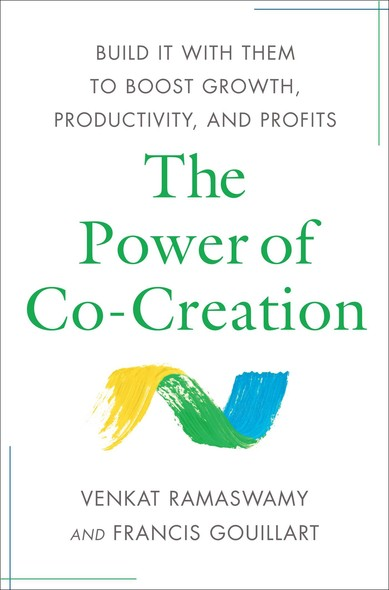 The Power of Co-Creation : Build It with Them to Boost Growth, Productivity, and Profits
