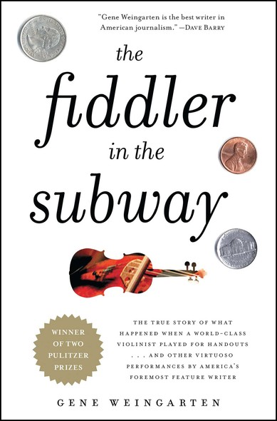 The Fiddler in the Subway : The Story of the World-Class Violinist Who Played for Handouts. . . And Other Virtuoso Performances by America's Foremost Feature Writer