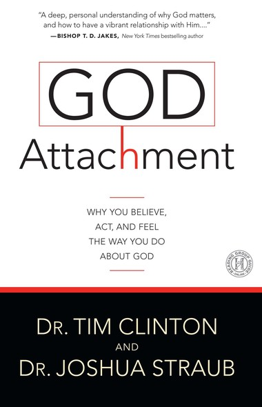 God Attachment : Why You Believe, Act, and Feel the Way You Do About God