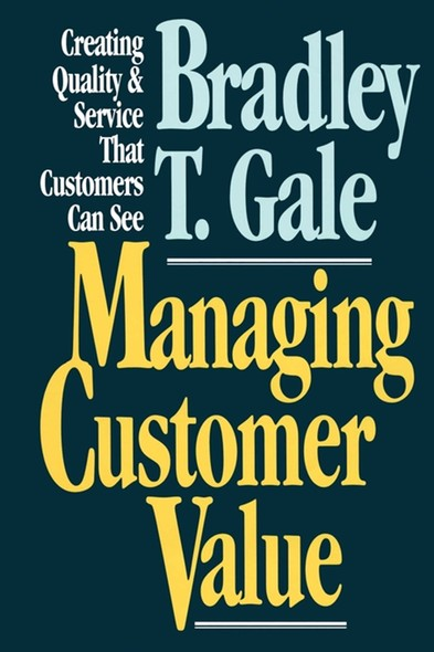 Managing Customer Value : Creating Quality and Service That Customers Can Se