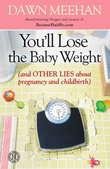 You'll Lose the Baby Weight : (And Other Lies about Pregnancy and Childbirth)