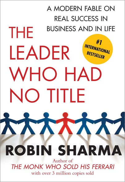 The Leader Who Had No Title : A Modern Fable on Real Success in Business and in
