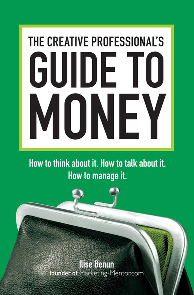 The Creative Professional's Guide to Money : How to Think About It, How to Talk About it, How to Manage It