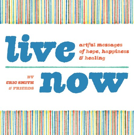 Live Now : Artful Messages of Hope, Happiness & Healing
