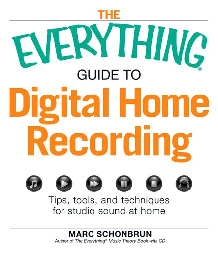 The Everything Guide to Digital Home Recording : Tips, tools, and techniques for studio sound at home