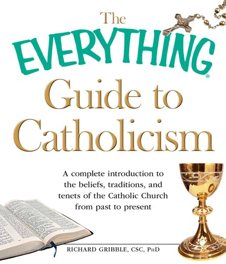 The Everything Guide to Catholicism : A complete introduction to the beliefs, traditions, and tenets of the Catholic Church from past to present
