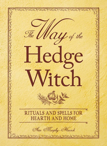 The Way of the Hedge Witch : Rituals and Spells for Hearth and Home