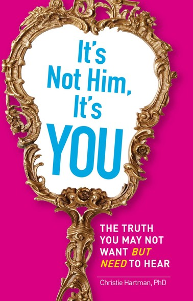It's Not Him, It's You : The Truth You May Not Want - but Need - to Hear
