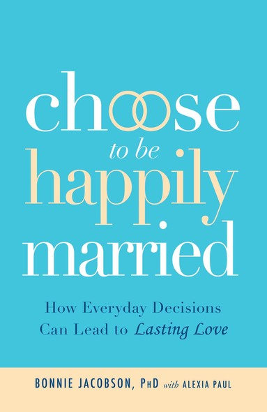 Choose to be Happily Married : How Everyday Decisions Can Lead to Lasting Love
