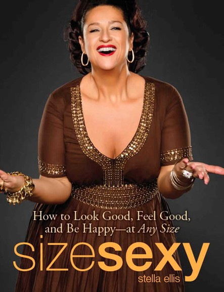 Size Sexy : How to Look Good, Feel Good, and Be Happy - At Any Size