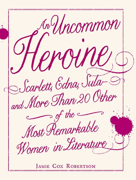 An Uncommon Heroine : Scarlett, Edna, Sula--and More Than 20 Other of the Most Remarkable Women in Literature