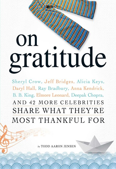 On Gratitude : Sheryl Crow, Jeff Bridges, Alicia Keys, Daryl Hall, Ray Bradbury, Anna Kendrick, B.B. King, Elmore Leonard, Deepak Chopra, and 42 More Celebrities Share What They're Most Thankful For